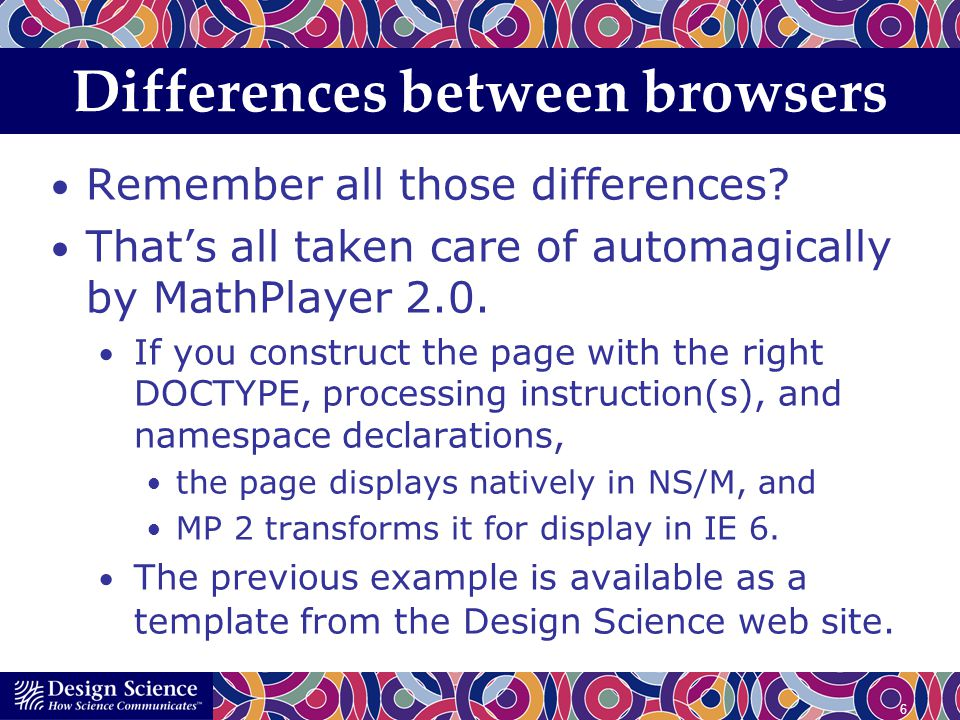 6 Differences between browsers Remember all those differences? Thats all taken care of automagically by MathPlayer 2.0. If you construct the page with