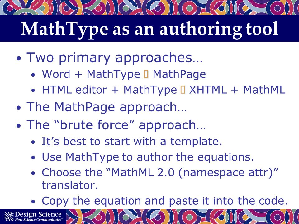 8 MathType as an authoring tool Two primary approaches… Word + MathType MathPage HTML editor + MathType XHTML + MathML The MathPage approach… The brute force approach… Its best to start with a template.