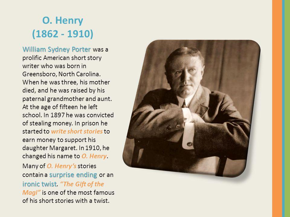 O. Henry (1862 - 1910) William Sydney Porter William Sydney Porter was a prolific American short story writer who was born in Greensboro, North Caroli