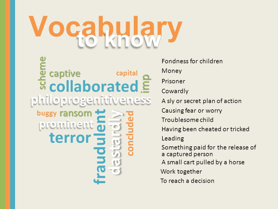 Vocabulary to know philoprogenitiveness terror imp scheme ransom captive dastardly prominent fraudulent capital concluded buggy collaborated Cowardly A sly or secret plan of action Causing fear or worry Troublesome child Having been cheated or tricked Leading Something paid for the release of a captured person A small cart pulled by a horse Prisoner Money Fondness for children Work together To reach a decision