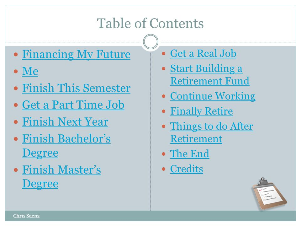 Table of Contents Financing My Future Me Finish This Semester Get a Part Time Job Finish Next Year Finish Bachelors Degree Finish Bachelors Degree Finish Masters Degree Finish Masters Degree Get a Real Job Start Building a Retirement Fund Start Building a Retirement Fund Continue Working Finally Retire Things to do After Retirement Things to do After Retirement The End Credits Chris Saenz