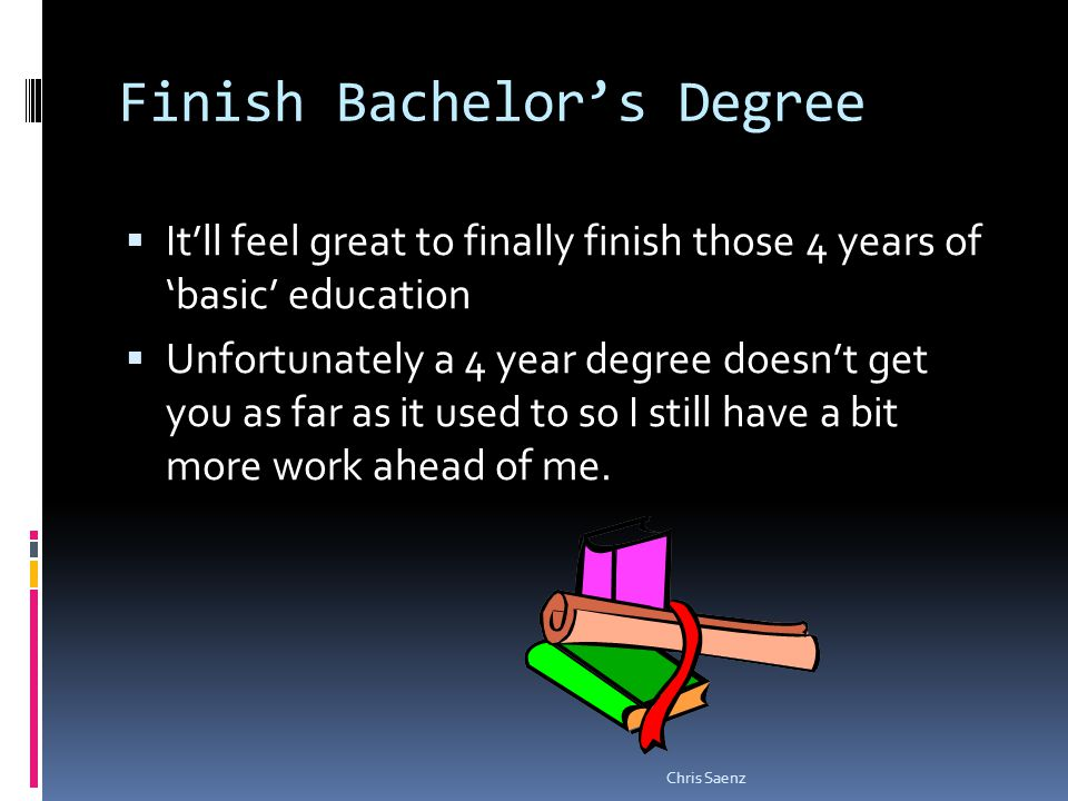 Finish Bachelors Degree Itll feel great to finally finish those 4 years of basic education Unfortunately a 4 year degree doesnt get you as far as it used to so I still have a bit more work ahead of me.