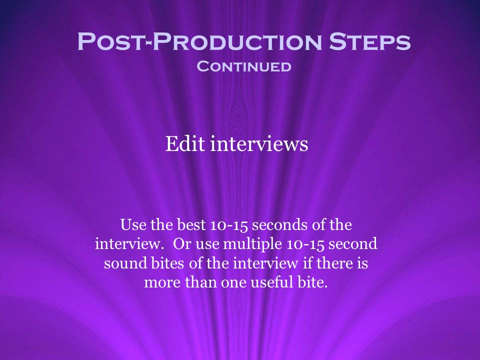 Post-Production Steps Continued Edit interviews Use the best 10-15 seconds of the interview. Or use multiple 10-15 second sound bites of the interview