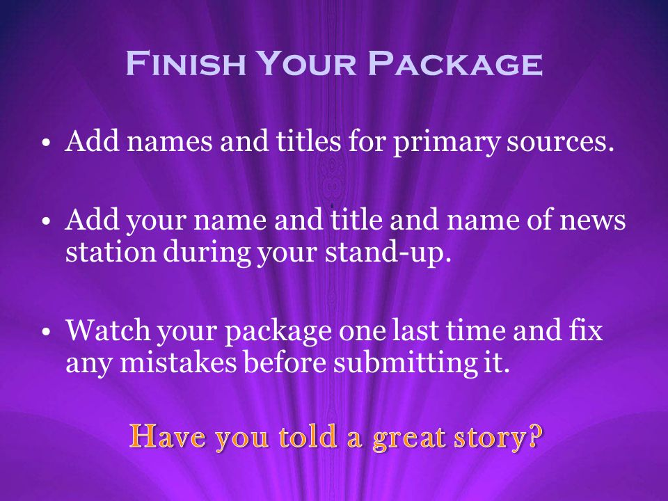 Finish Your Package Add names and titles for primary sources. Add your name and title and name of news station during your stand-up. Watch your packag