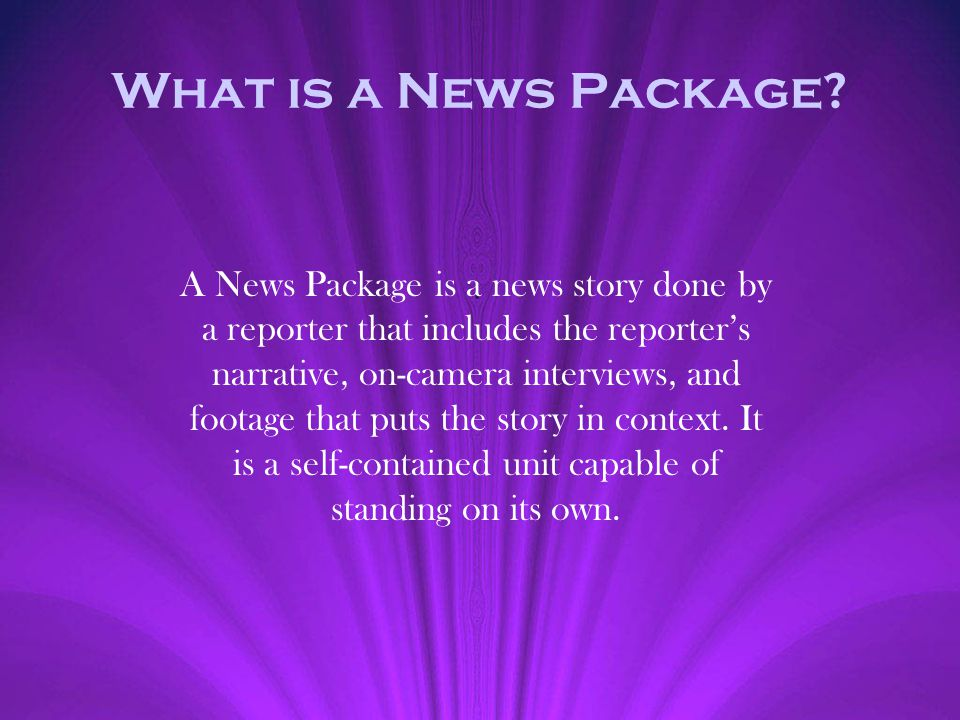 What is a News Package? A News Package is a news story done by a reporter that includes the reporters narrative, on-camera interviews, and footage tha