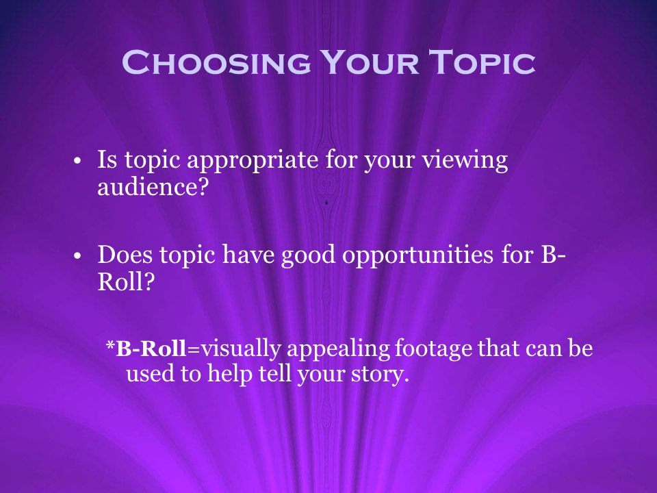 Is topic appropriate for your viewing audience? Does topic have good opportunities for B- Roll? *B-Roll= visually appealing footage that can be used t