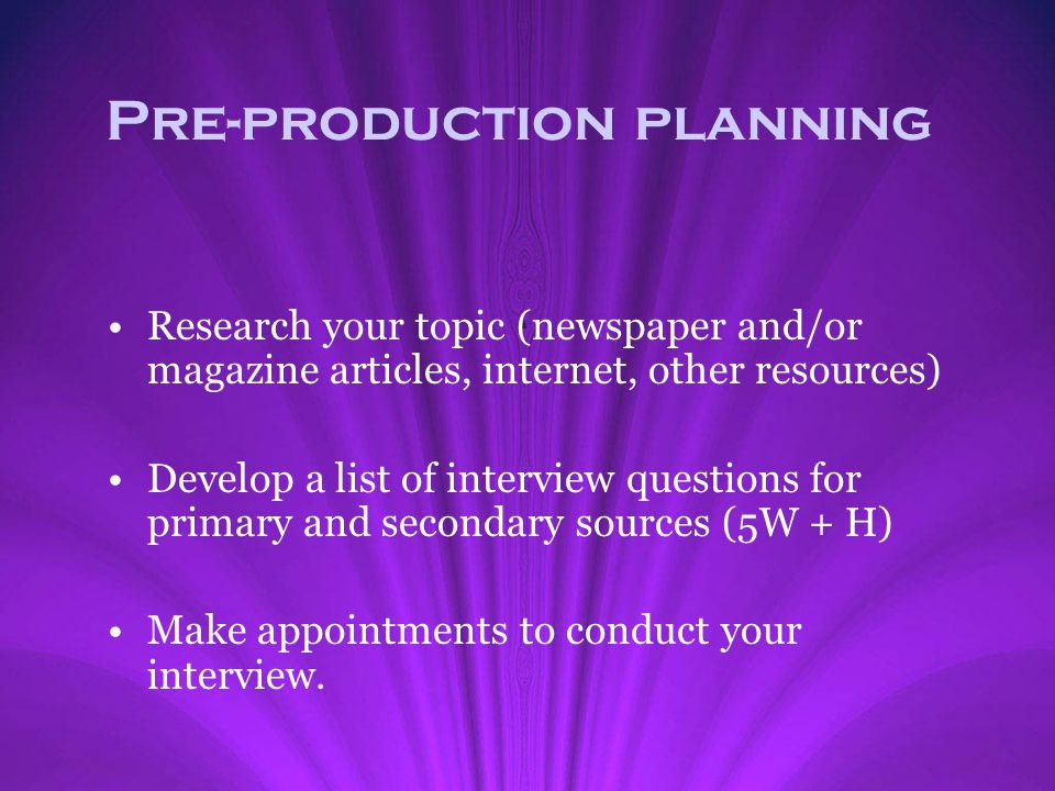 Pre-production planning Research your topic (newspaper and/or magazine articles, internet, other resources) Develop a list of interview questions for