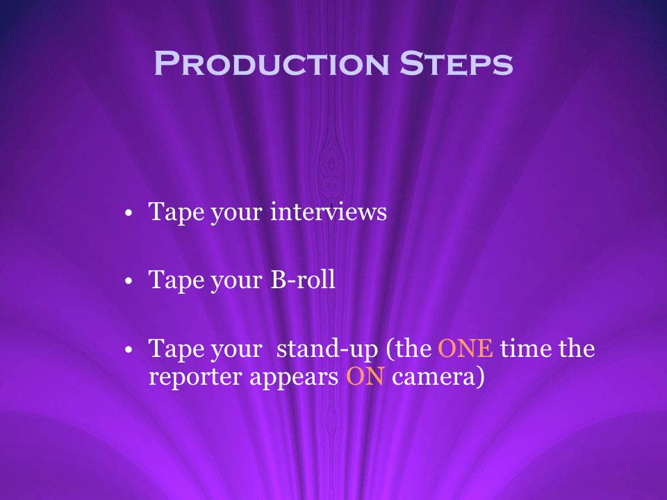 Production Steps Tape your interviews Tape your B-roll Tape your stand-up (the ONE time the reporter appears ON camera)