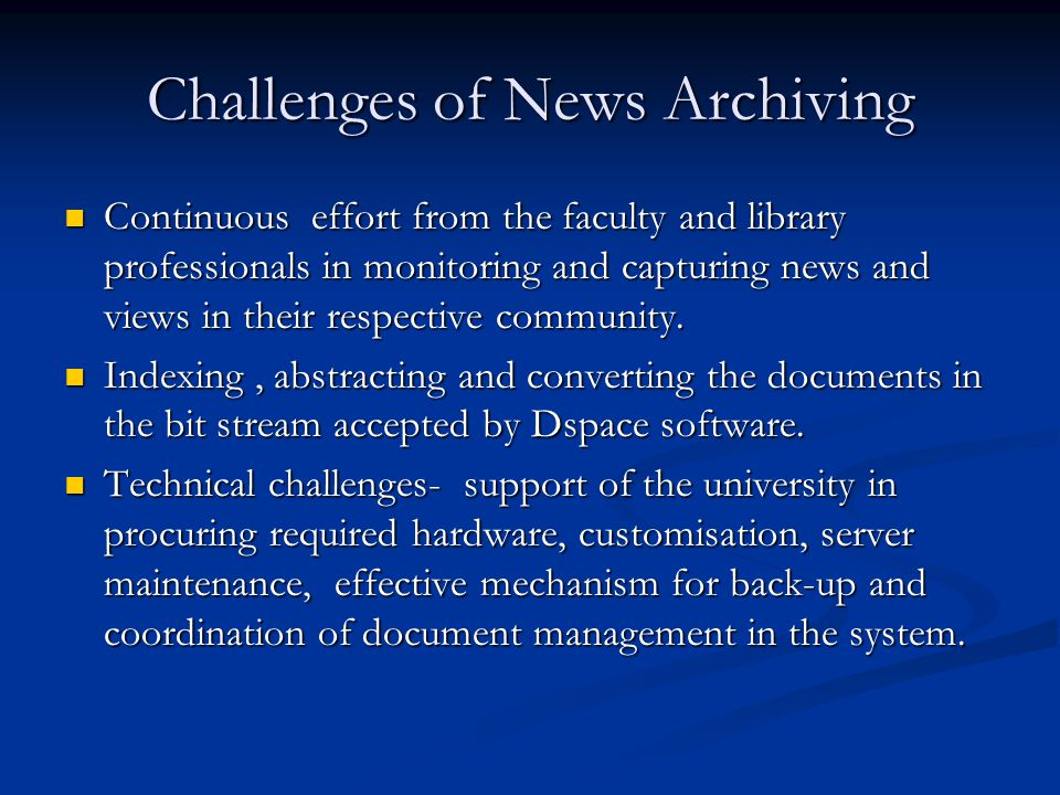 Challenges of News Archiving Continuous effort from the faculty and library professionals in monitoring and capturing news and views in their respective community.