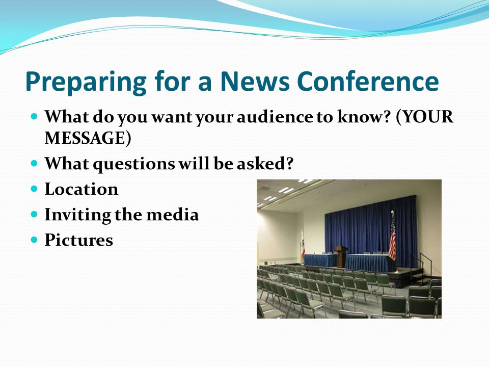 Preparing for a News Conference What do you want your audience to know.