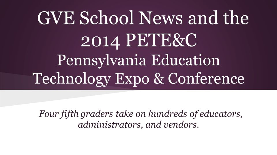 GVE School News and the 2014 PETE&C Pennsylvania Education Technology Expo & Conference Four fifth graders take on hundreds of educators, administrators, and vendors.