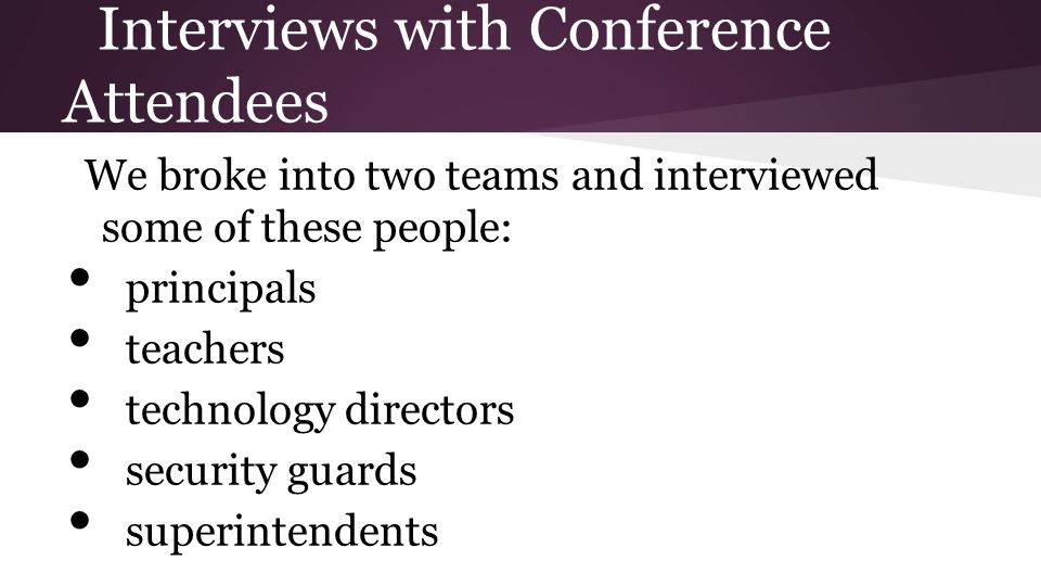 Interviews with Conference Attendees We broke into two teams and interviewed some of these people: principals teachers technology directors security guards superintendents