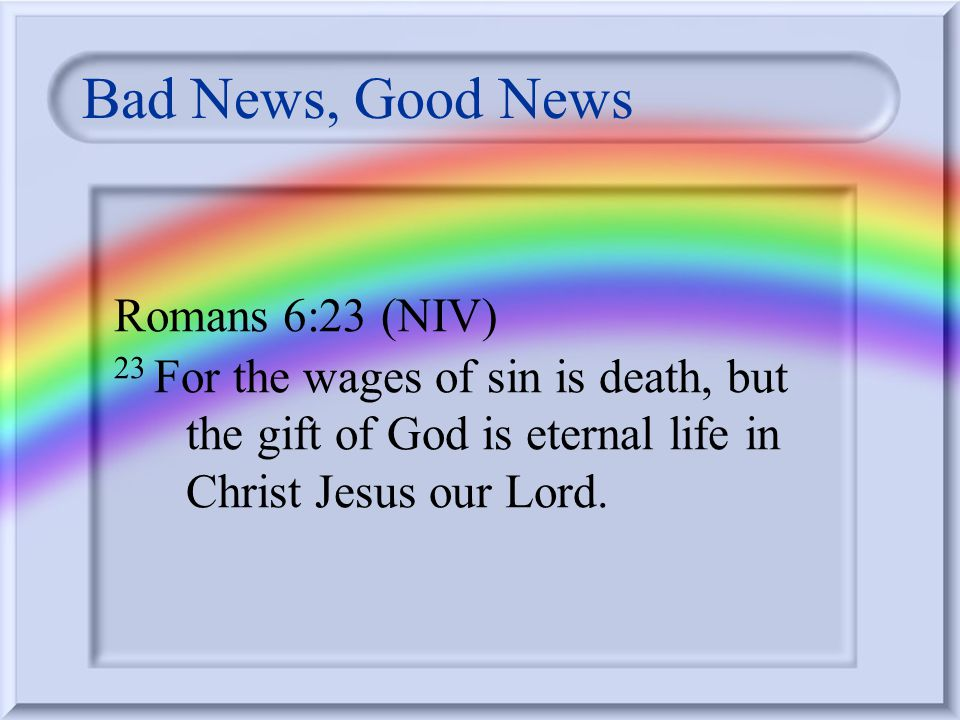Bad News, Good News Romans 6:23 (NIV) 23 For the wages of sin is death, but the gift of God is eternal life in Christ Jesus our Lord.