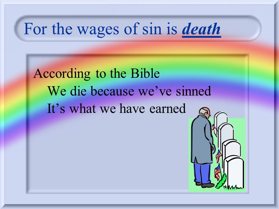 For the wages of sin is death According to the Bible We die because weve sinned Its what we have earned
