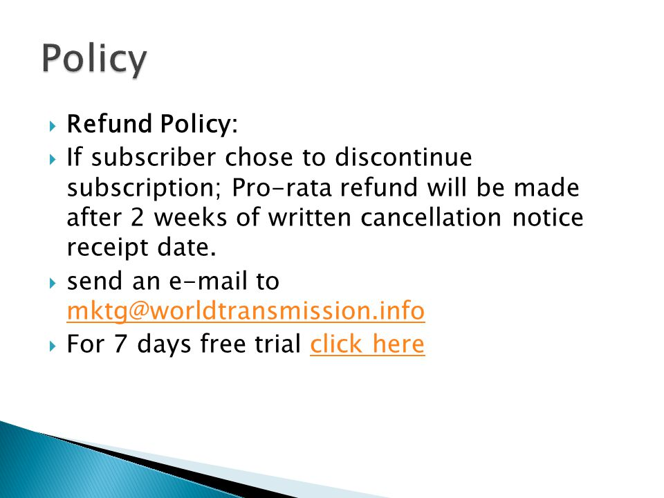 Refund Policy: If subscriber chose to discontinue subscription; Pro-rata refund will be made after 2 weeks of written cancellation notice receipt date