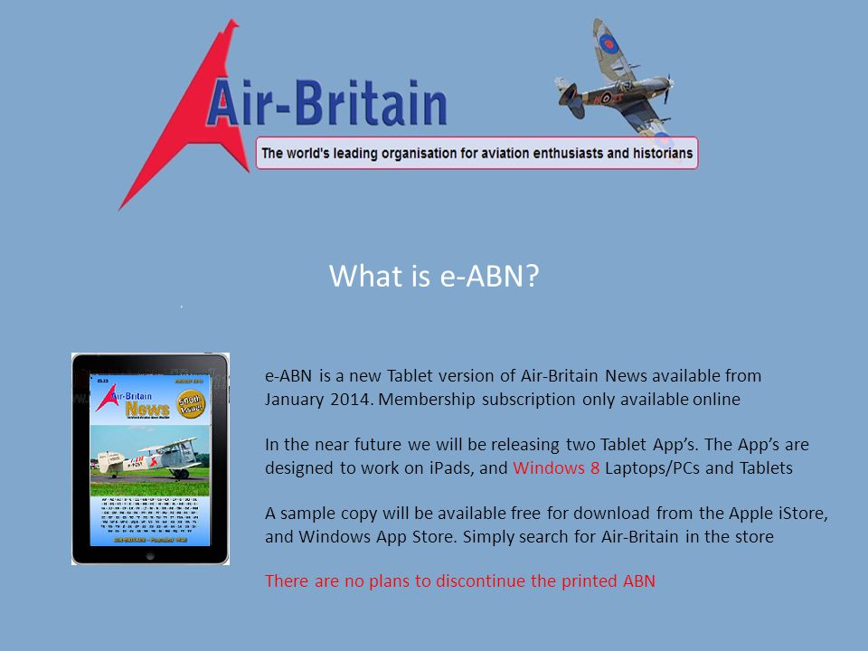 What is e-ABN.e-ABN is a new Tablet version of Air-Britain News available from January 2014.