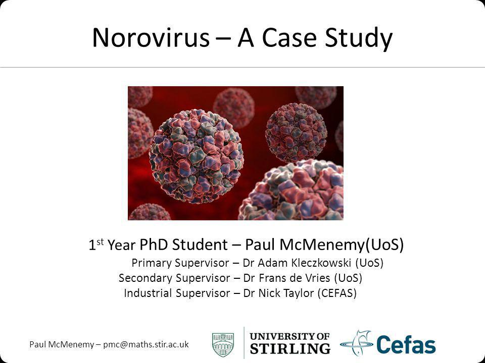 Paul McMenemy – pmc@maths.stir.ac.uk Norovirus – A Case Study 1 st Year PhD Student – Paul McMenemy(UoS) Primary Supervisor – Dr Adam Kleczkowski (UoS) Secondary Supervisor – Dr Frans de Vries (UoS) Industrial Supervisor – Dr Nick Taylor (CEFAS)