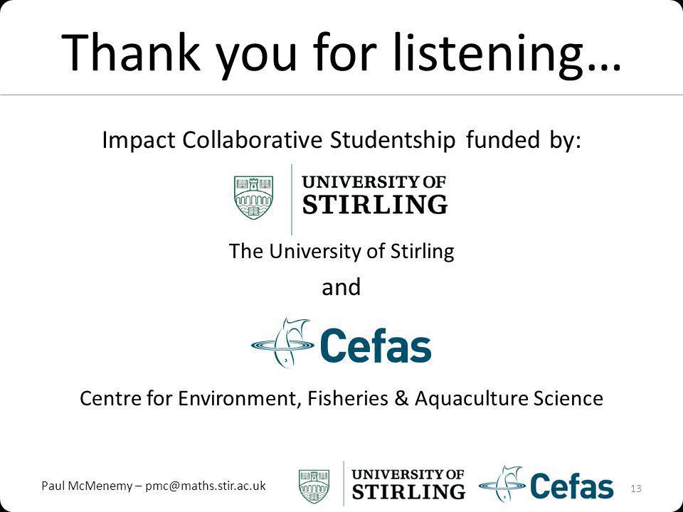 Paul McMenemy – pmc@maths.stir.ac.uk Thank you for listening… Impact Collaborative Studentship funded by: The University of Stirling and Centre for Environment, Fisheries & Aquaculture Science 13