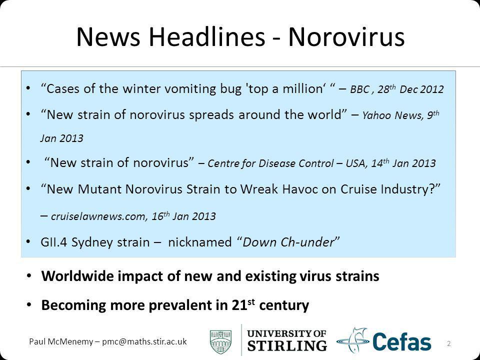 Paul McMenemy – pmc@maths.stir.ac.uk News Headlines - Norovirus 2 Cases of the winter vomiting bug top a million – BBC, 28 th Dec 2012 New strain of norovirus spreads around the world – Yahoo News, 9 th Jan 2013 New strain of norovirus – Centre for Disease Control – USA, 14 th Jan 2013 New Mutant Norovirus Strain to Wreak Havoc on Cruise Industry.
