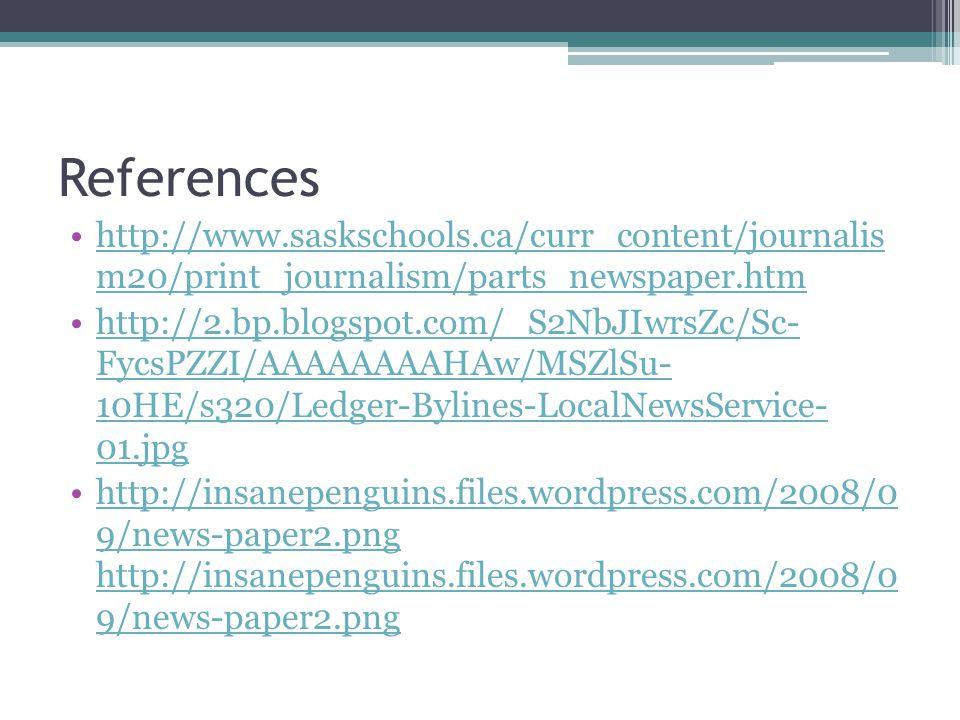 References http://www.saskschools.ca/curr_content/journalis m20/print_journalism/parts_newspaper.htmhttp://www.saskschools.ca/curr_content/journalis m20/print_journalism/parts_newspaper.htm http://2.bp.blogspot.com/_S2NbJIwrsZc/Sc- FycsPZZI/AAAAAAAAHAw/MSZlSu- 10HE/s320/Ledger-Bylines-LocalNewsService- 01.jpghttp://2.bp.blogspot.com/_S2NbJIwrsZc/Sc- FycsPZZI/AAAAAAAAHAw/MSZlSu- 10HE/s320/Ledger-Bylines-LocalNewsService- 01.jpg http://insanepenguins.files.wordpress.com/2008/0 9/news-paper2.png http://insanepenguins.files.wordpress.com/2008/0 9/news-paper2.png http://insanepenguins.files.wordpress.com/2008/0 9/news-paper2.png