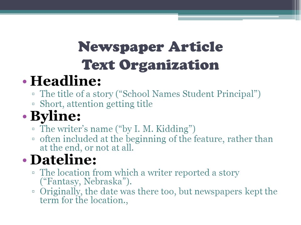 Newspaper Article Text Organization Headline: The title of a story (School Names Student Principal) Short, attention getting title Byline: The writers name (by I.