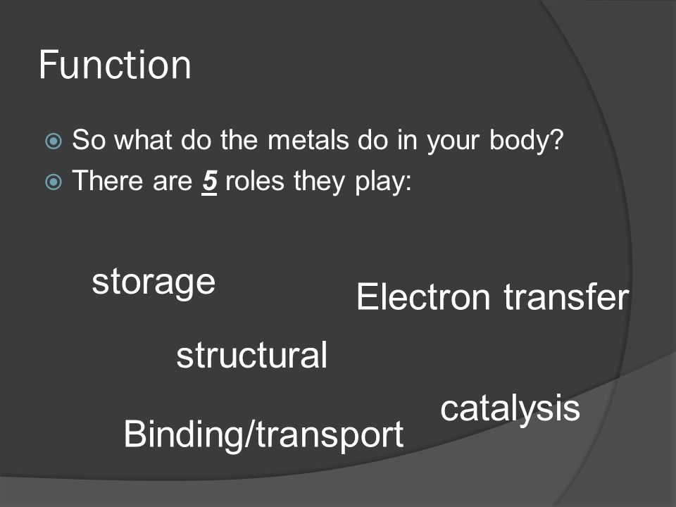 Function So what do the metals do in your body? There are 5 roles they play: structural storage Electron transfer Binding/transport catalysis