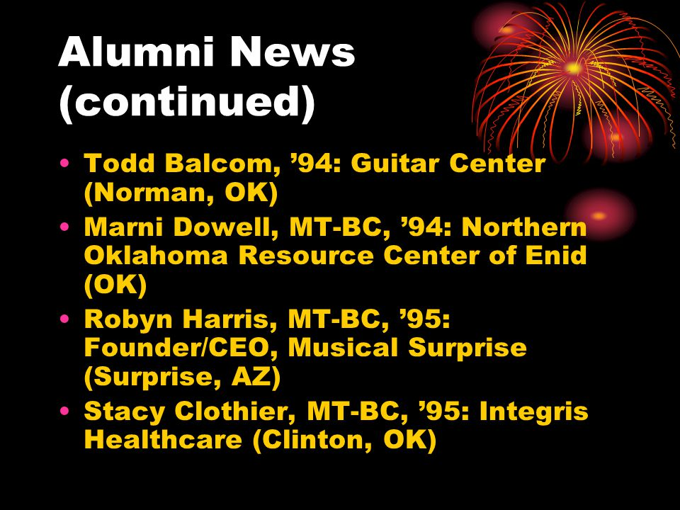 Alumni News (continued) Todd Balcom, 94: Guitar Center (Norman, OK) Marni Dowell, MT-BC, 94: Northern Oklahoma Resource Center of Enid (OK) Robyn Harr