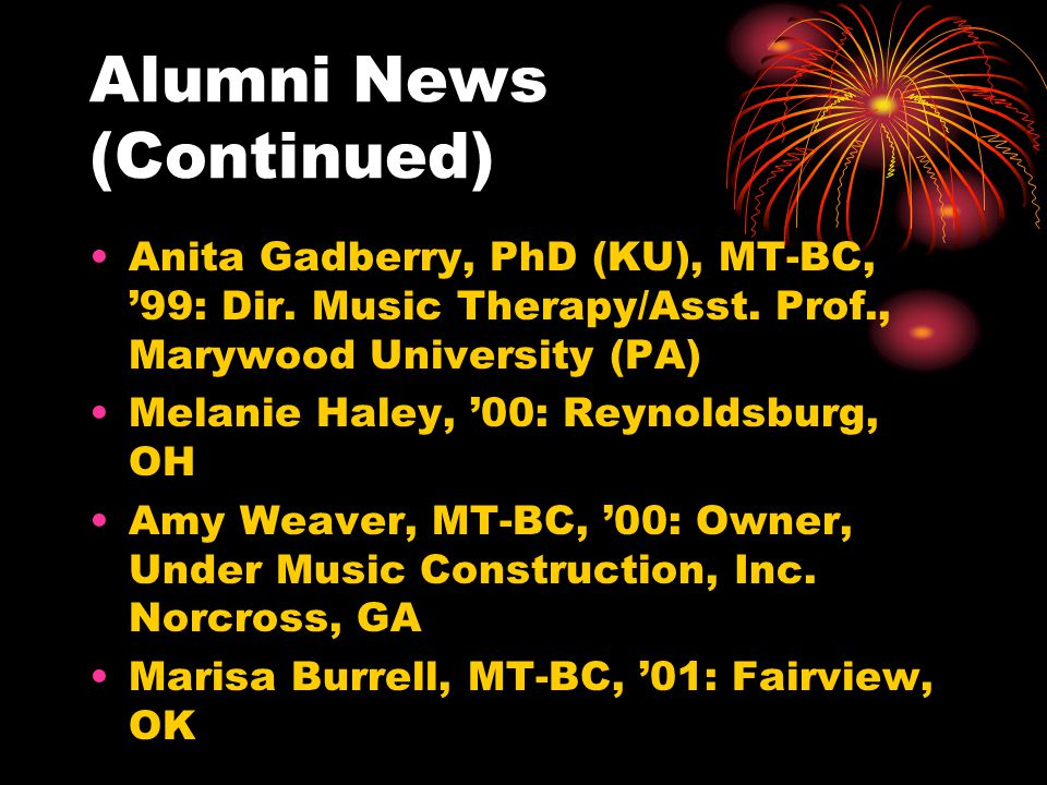Alumni News (Continued) Anita Gadberry, PhD (KU), MT-BC, 99: Dir. Music Therapy/Asst. Prof., Marywood University (PA) Melanie Haley, 00: Reynoldsburg,