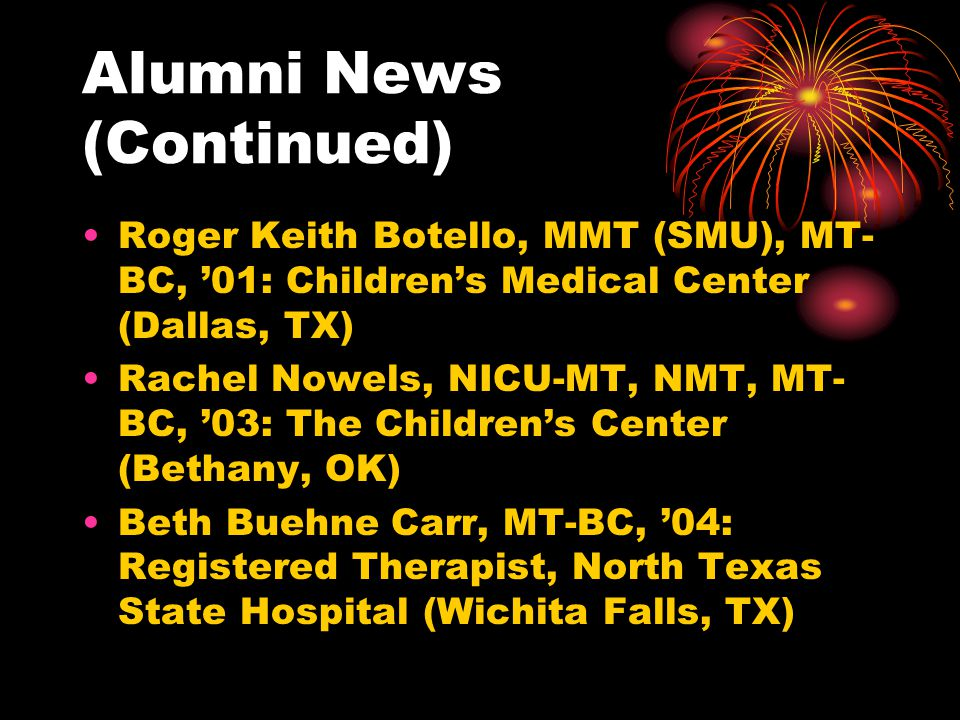 Alumni News (Continued) Roger Keith Botello, MMT (SMU), MT- BC, 01: Childrens Medical Center (Dallas, TX) Rachel Nowels, NICU-MT, NMT, MT- BC, 03: The