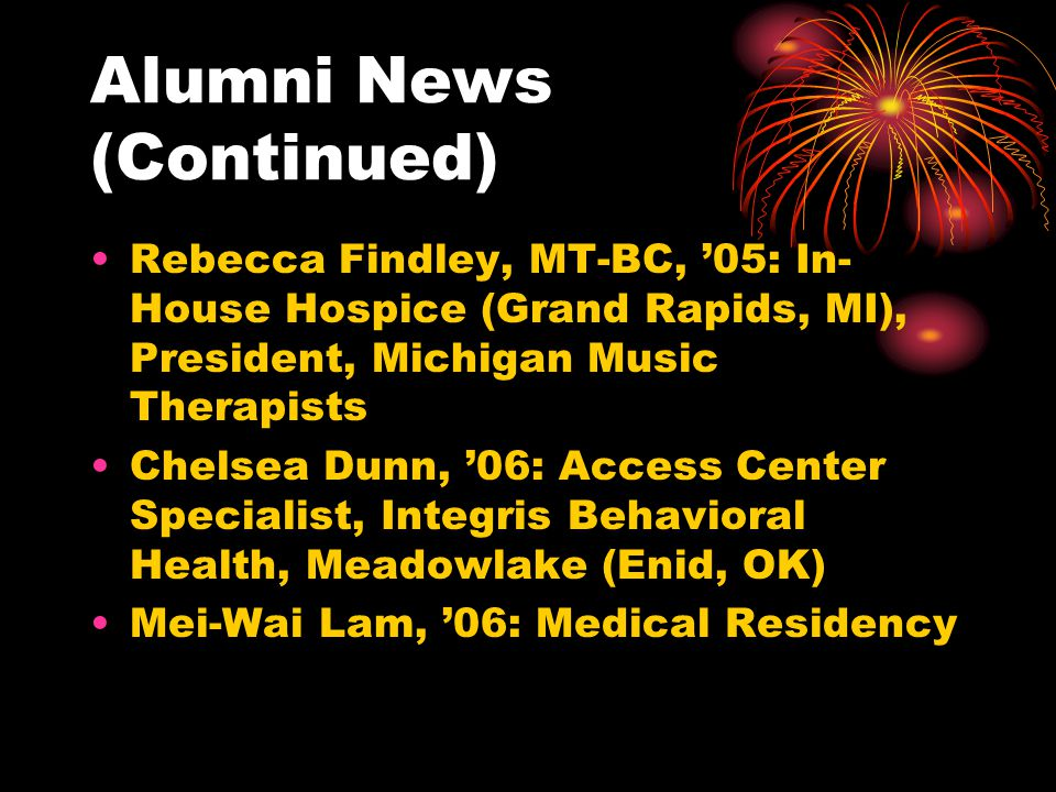 Alumni News (Continued) Rebecca Findley, MT-BC, 05: In- House Hospice (Grand Rapids, MI), President, Michigan Music Therapists Chelsea Dunn, 06: Access Center Specialist, Integris Behavioral Health, Meadowlake (Enid, OK) Mei-Wai Lam, 06: Medical Residency