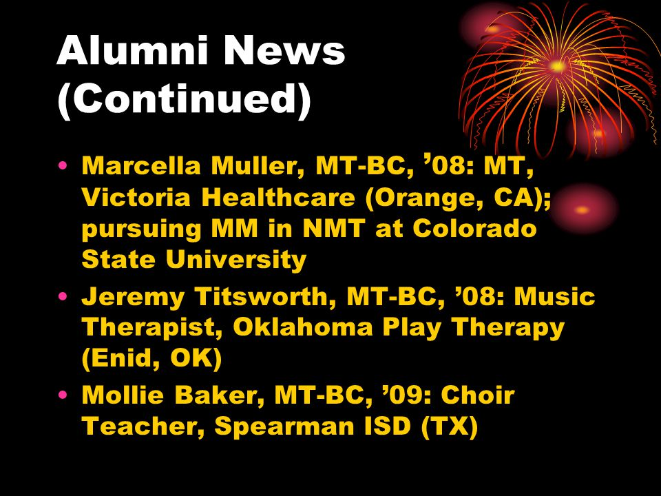 Alumni News (Continued) Marcella Muller, MT-BC, 08: MT, Victoria Healthcare (Orange, CA); pursuing MM in NMT at Colorado State University Jeremy Titsworth, MT-BC, 08: Music Therapist, Oklahoma Play Therapy (Enid, OK) Mollie Baker, MT-BC, 09: Choir Teacher, Spearman ISD (TX)