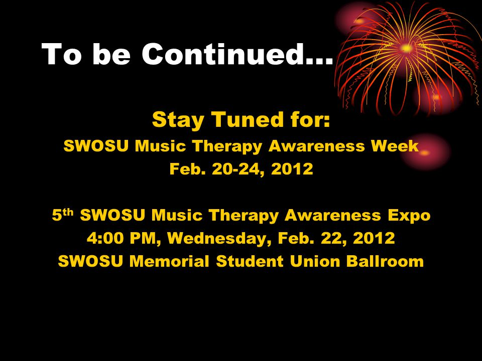 To be Continued… Stay Tuned for: SWOSU Music Therapy Awareness Week Feb. 20-24, 2012 5 th SWOSU Music Therapy Awareness Expo 4:00 PM, Wednesday, Feb.