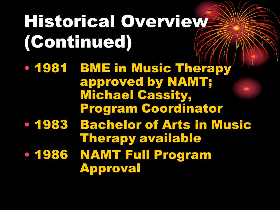 Historical Overview (Continued) 1981BME in Music Therapy approved by NAMT; Michael Cassity, Program Coordinator 1983Bachelor of Arts in Music Therapy