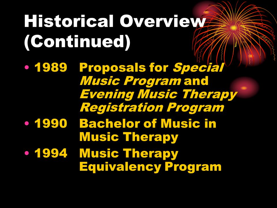 Historical Overview (Continued) 1989Proposals for Special Music Program and Evening Music Therapy Registration Program 1990Bachelor of Music in Music