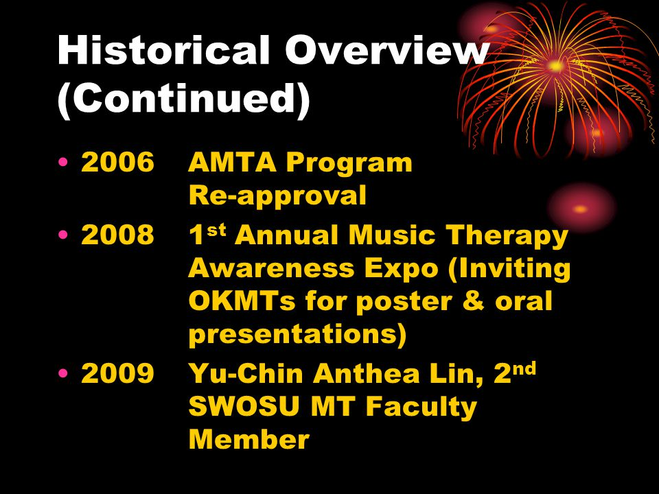 Historical Overview (Continued) 2006AMTA Program Re-approval 20081 st Annual Music Therapy Awareness Expo (Inviting OKMTs for poster & oral presentati