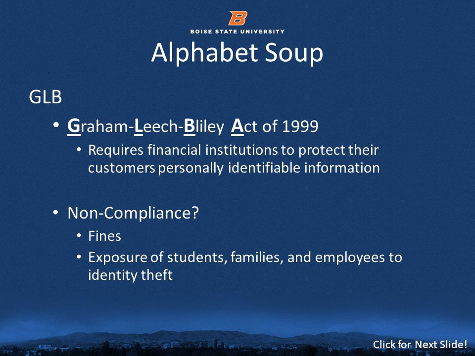 © 2012 Boise State University10 Click for Next Slide! Alphabet Soup GLB G raham- L eech- B liley A ct of 1999 Requires financial institutions to prote