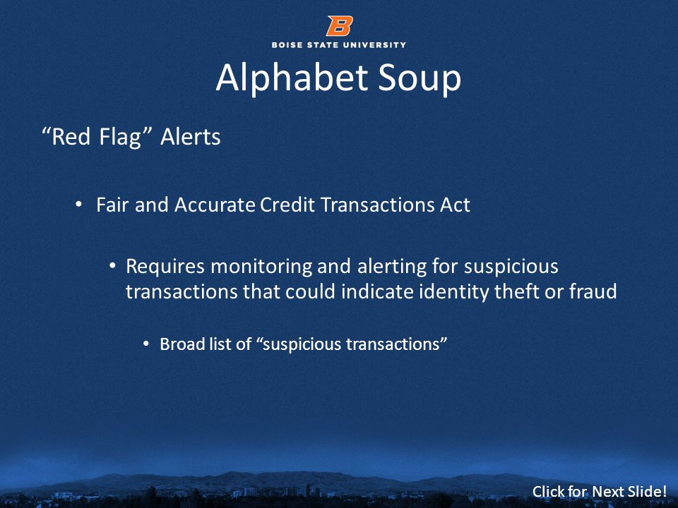 © 2012 Boise State University12 Click for Next Slide! Alphabet Soup Red Flag Alerts Fair and Accurate Credit Transactions Act Requires monitoring and