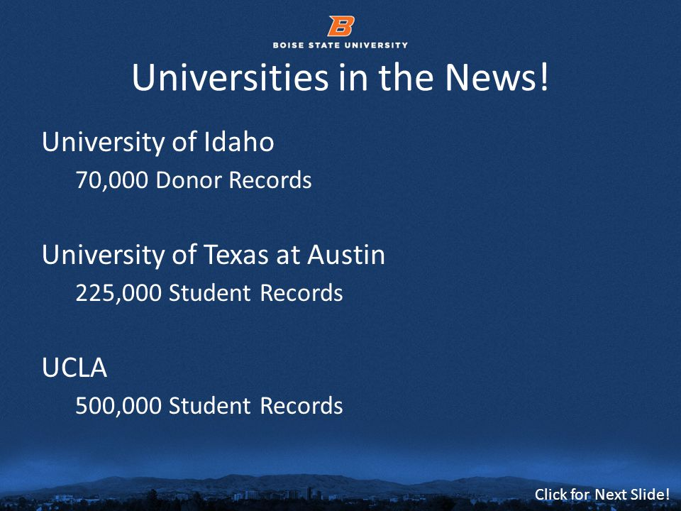 © 2012 Boise State University2 Click for Next Slide! Universities in the News! University of Idaho 70,000 Donor Records University of Texas at Austin