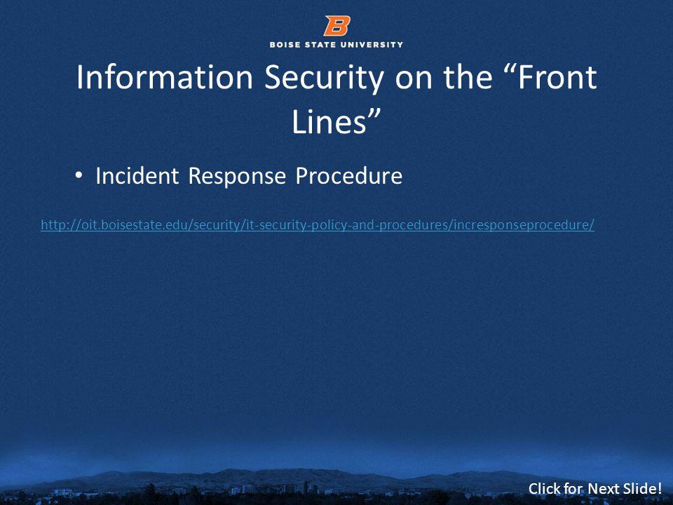 © 2012 Boise State University20 Click for Next Slide! Information Security on the Front Lines Incident Response Procedure http://oit.boisestate.edu/se