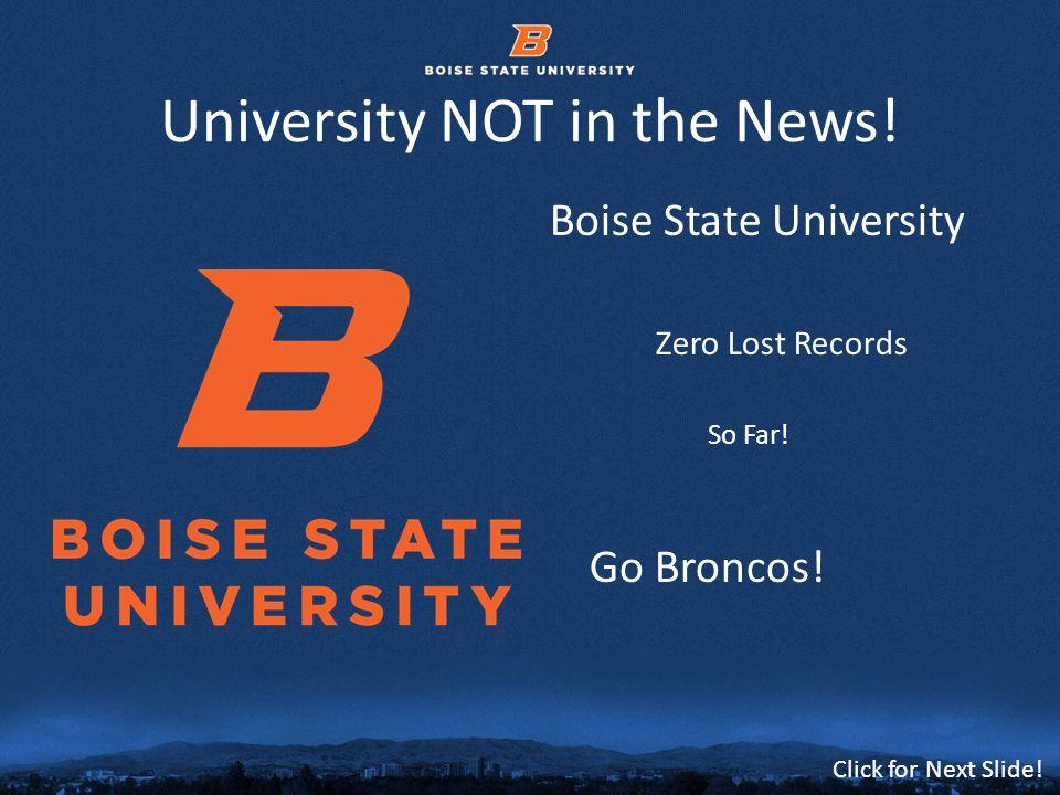 © 2012 Boise State University3 Click for Next Slide! University NOT in the News! Boise State University Zero Lost Records So Far! Go Broncos!