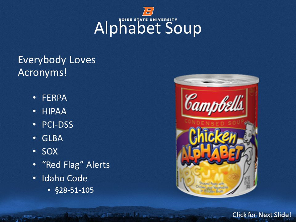 © 2012 Boise State University5 Click for Next Slide! Alphabet Soup Everybody Loves Acronyms! FERPA HIPAA PCI-DSS GLBA SOX Red Flag Alerts Idaho Code §