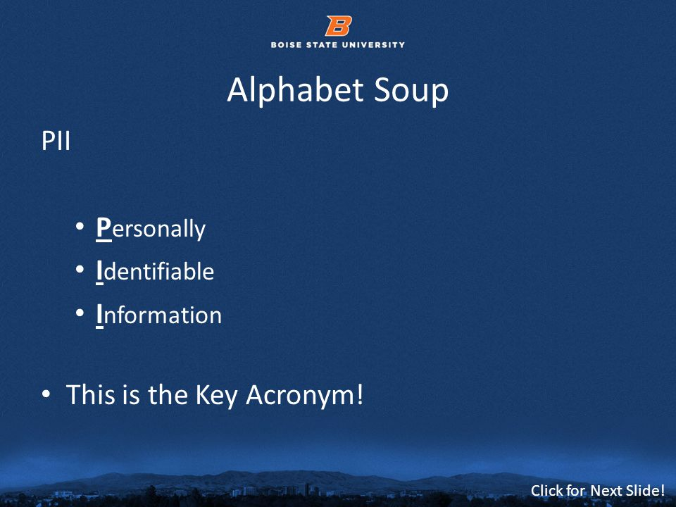 © 2012 Boise State University6 Click for Next Slide! Alphabet Soup PII P ersonally I dentifiable I nformation This is the Key Acronym!