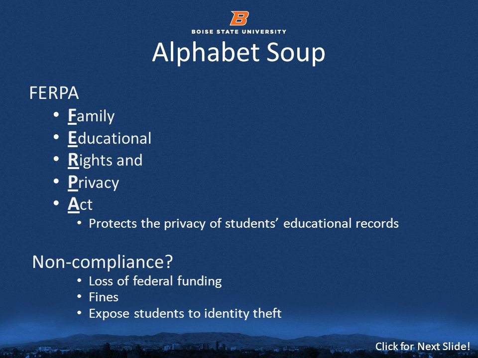 © 2012 Boise State University7 Click for Next Slide! Alphabet Soup FERPA F amily E ducational R ights and P rivacy A ct Protects the privacy of studen