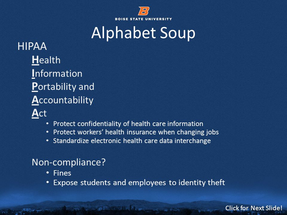 © 2012 Boise State University8 Click for Next Slide! Alphabet Soup HIPAA H ealth I nformation P ortability and A ccountability A ct Protect confidenti