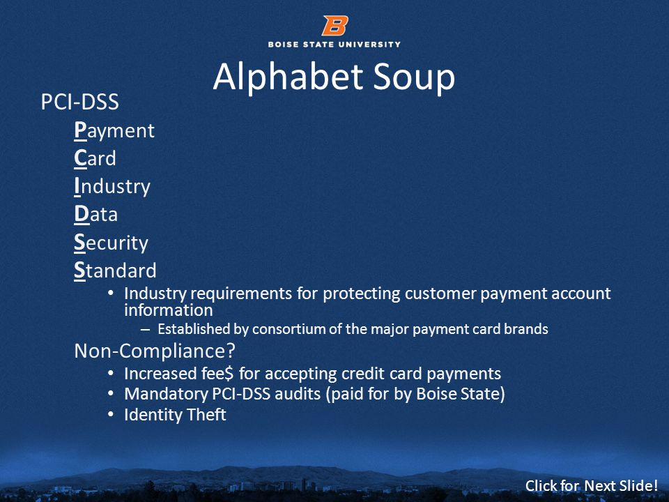 © 2012 Boise State University9 Click for Next Slide! Alphabet Soup PCI-DSS P ayment C ard I ndustry D ata S ecurity S tandard Industry requirements fo