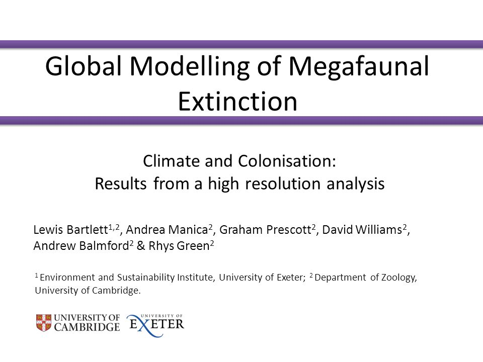 Global Modelling of Megafaunal Extinction Climate and Colonisation: Results from a high resolution analysis Lewis Bartlett 1,2, Andrea Manica 2, Graham Prescott 2, David Williams 2, Andrew Balmford 2 & Rhys Green 2 1 Environment and Sustainability Institute, University of Exeter; 2 Department of Zoology, University of Cambridge.