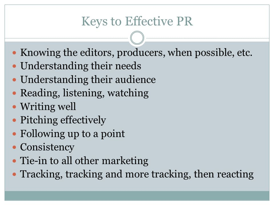 Keys to Effective PR Knowing the editors, producers, when possible, etc.