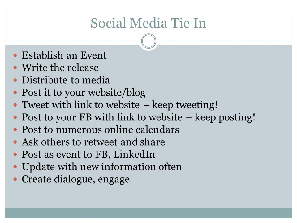 Social Media Tie In Establish an Event Write the release Distribute to media Post it to your website/blog Tweet with link to website – keep tweeting.
