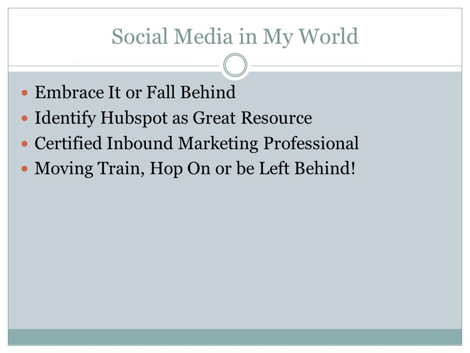 Social Media in My World Embrace It or Fall Behind Identify Hubspot as Great Resource Certified Inbound Marketing Professional Moving Train, Hop On or be Left Behind!