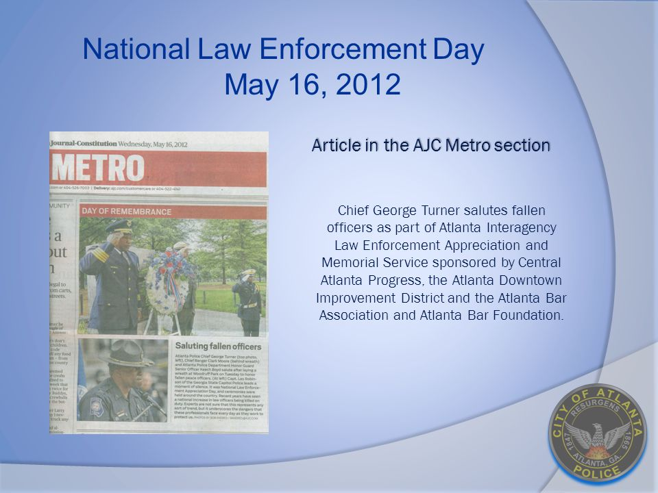 National Law Enforcement Day May 16, 2012 Article in the AJC Metro section Article in the AJC Metro section Chief George Turner salutes fallen officers as part of Atlanta Interagency Law Enforcement Appreciation and Memorial Service sponsored by Central Atlanta Progress, the Atlanta Downtown Improvement District and the Atlanta Bar Association and Atlanta Bar Foundation.